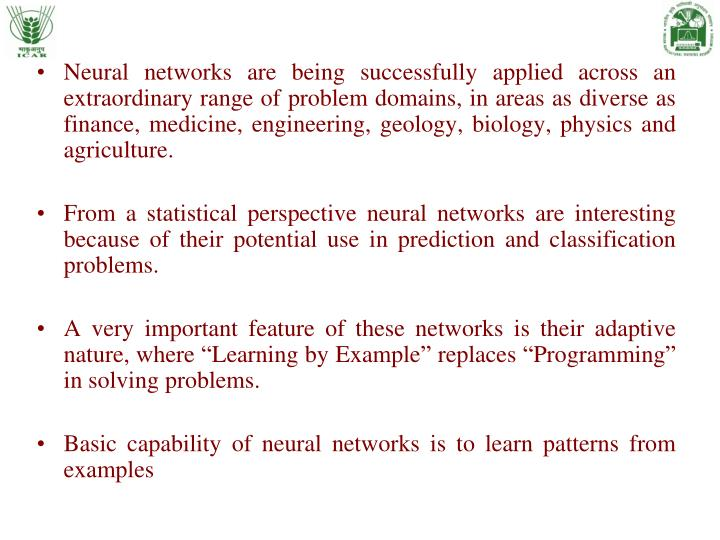 Neural networks are being successfully applied across an extraordinary range of problem domains, in areas as diverse as finance, medicine, engineering, geology, biology, physics and agriculture.