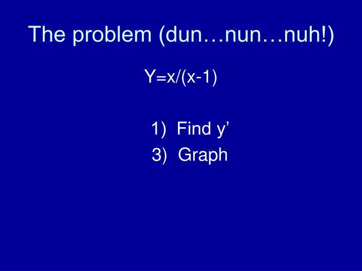The problem (dun…nun…nuh!)