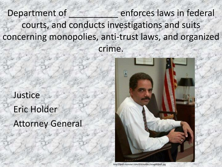 Department of __________ enforces laws in federal courts, and conducts investigations and suits concerning monopolies, anti-trust laws, and organized crime.
