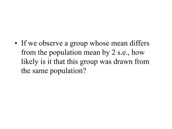 If we observe a group whose mean differs from the population mean by 2 s.e., how likely is it that this group was drawn from the same population?