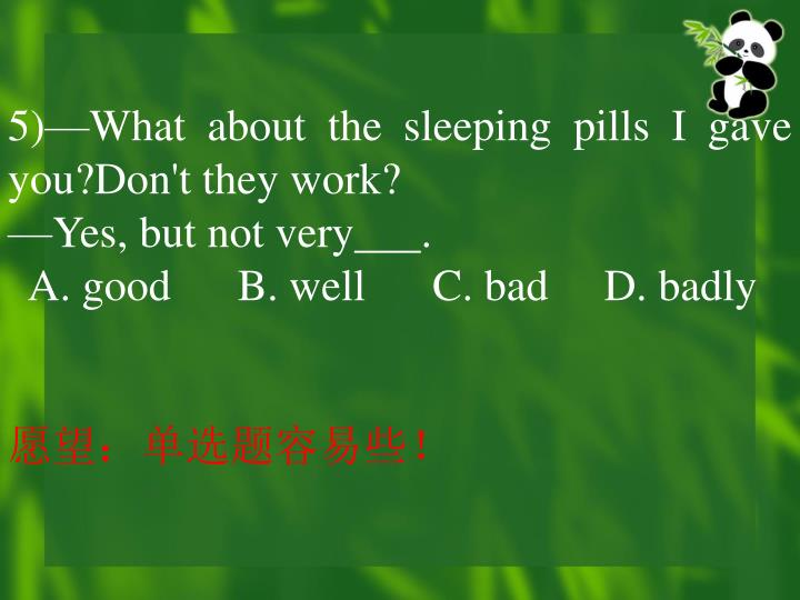 5)—What about the sleeping pills I gave you?Don't they work?