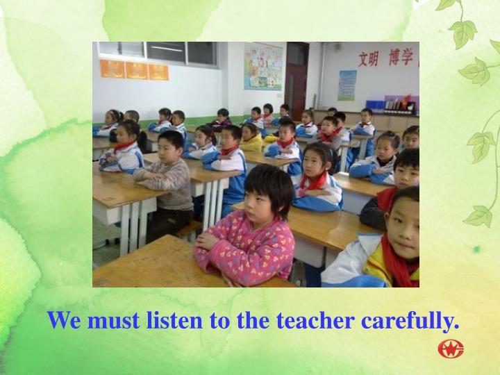We must listen to the teacher carefully.