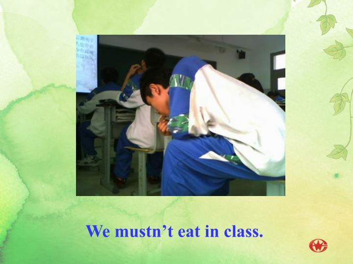 We mustn't eat in class.