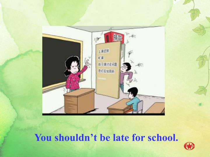 You shouldn't be late for school.