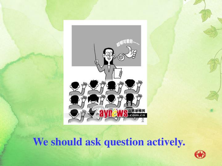We should ask question actively.