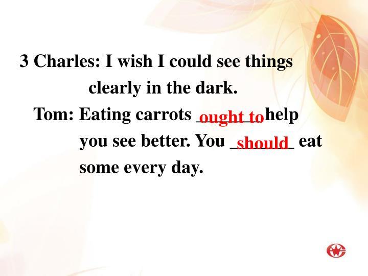 3 Charles: I wish I could see things