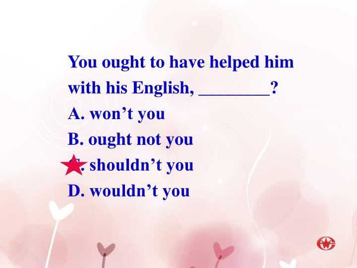 You ought to have helped him with his English, ________?