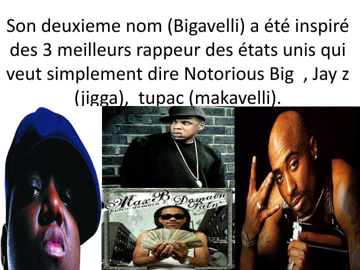 Son deuxieme nom (Bigavelli) a été inspiré des 3 meilleurs rappeur des états unis