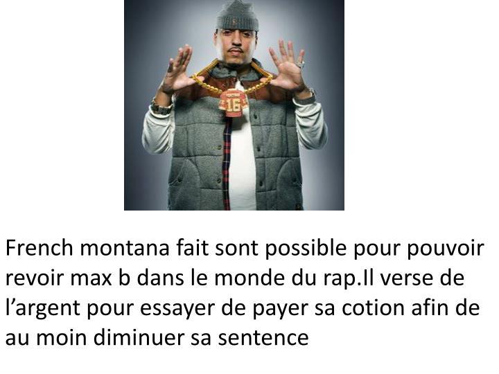French montana fait sont possible pour pouvoir revoir max b dans le monde du rap.Il verse de l'argent pour essayer de payer sa cotion afin de au moin diminuer sa sentence