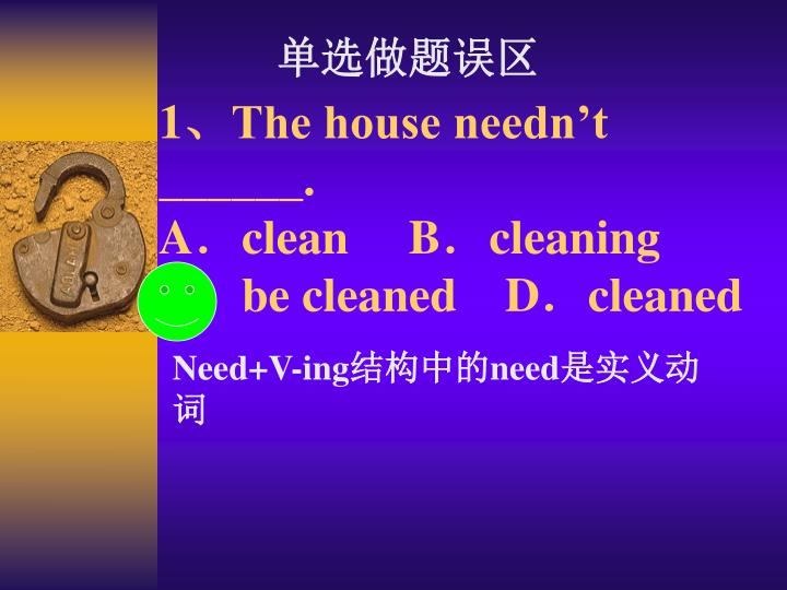 1 the house needn t a clean b cleaning c be cleaned d cleaned