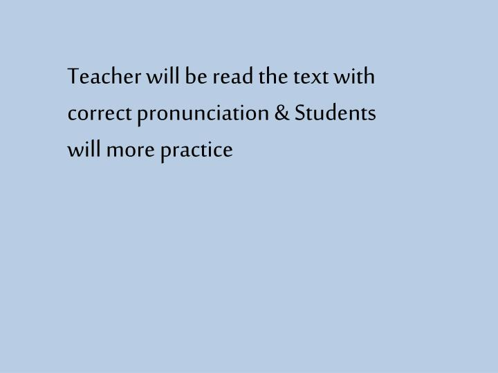 Teacher will be read the text with correct pronunciation & Students will more practice