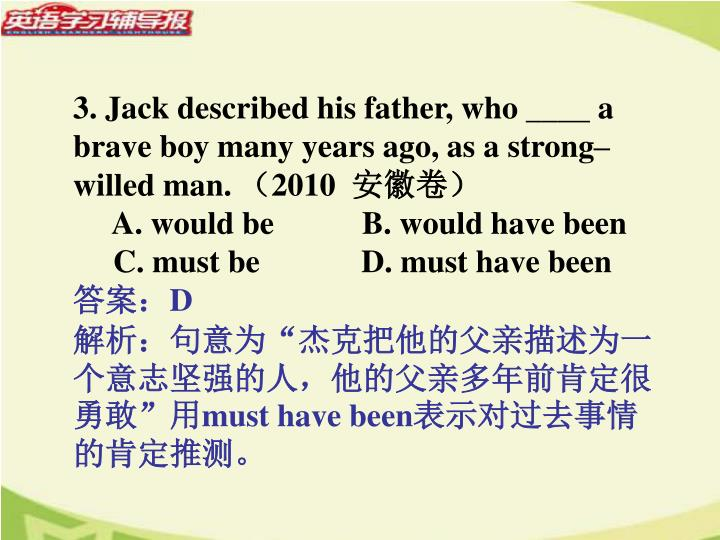 3. Jack described his father, who ____ a brave boy many years ago, as a strong–willed man.