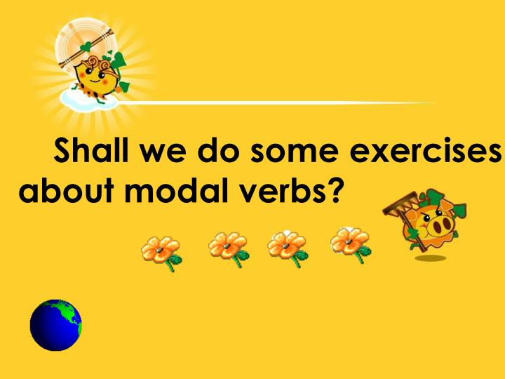 Shall we do some exercises about modal verbs?