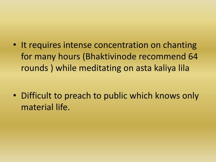 It requires intense concentration on chanting for many hours (Bhaktivinode recommend 64 rounds ) while meditating on asta kaliya lila