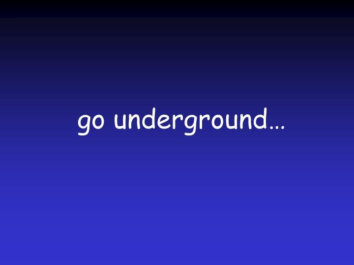 go underground…