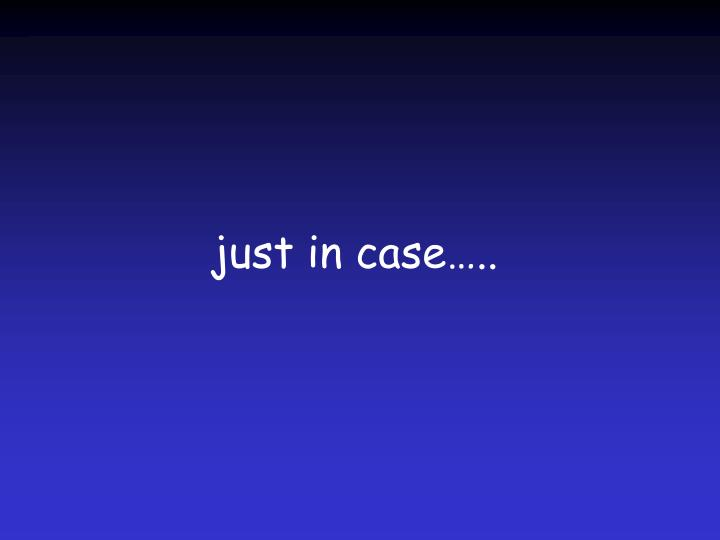 just in case…..