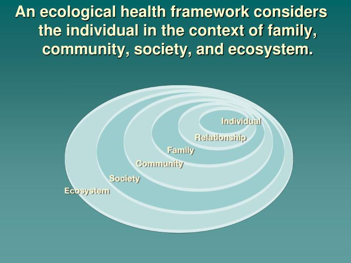 An ecological health framework considers the individual in the context of family, community, society, and ecosystem.