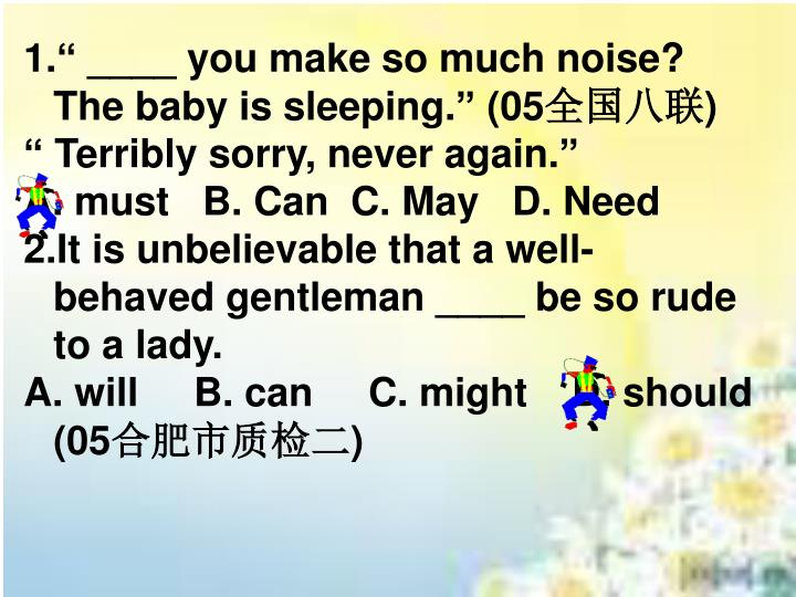 "1."" ____ you make so much noise? The baby is sleeping."" (05"