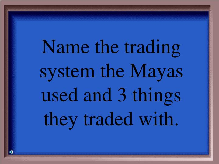 Name the trading system the Mayas used and 3 things they traded with.