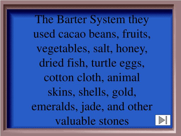 The Barter System they used cacao beans, fruits, vegetables, salt, honey, dried fish, turtle eggs, cotton cloth, animal skins, shells, gold, emeralds, jade, and other valuable stones