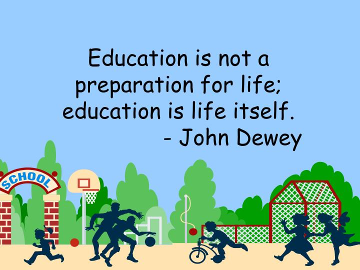Education is not a preparation for life; education is life itself.