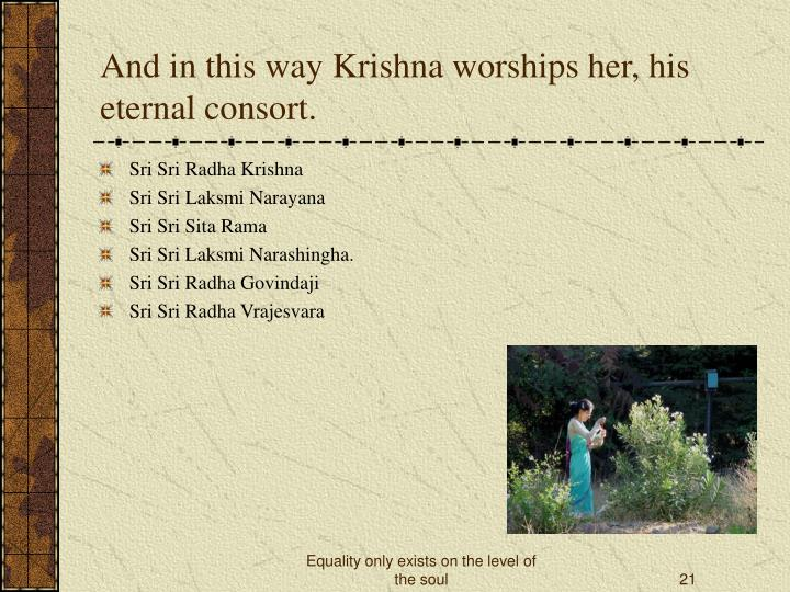 And in this way Krishna worships her, his eternal consort.