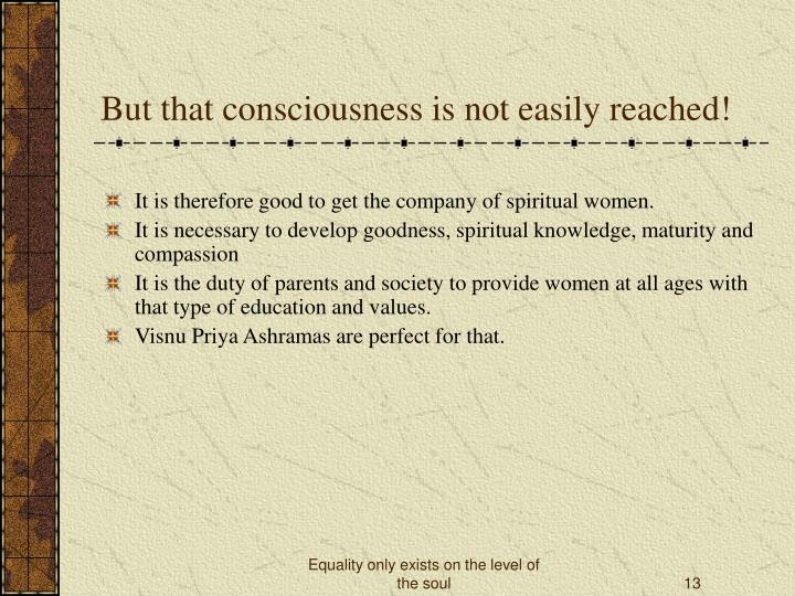 But that consciousness is not easily reached!