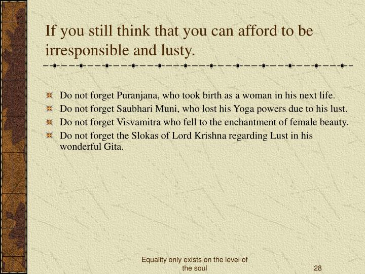 If you still think that you can afford to be irresponsible and lusty.