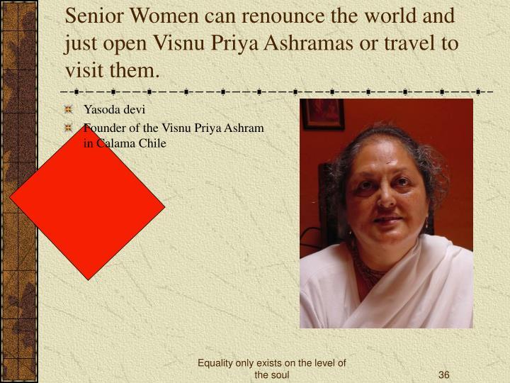 Senior Women can renounce the world and just open Visnu Priya Ashramas or travel to visit them.
