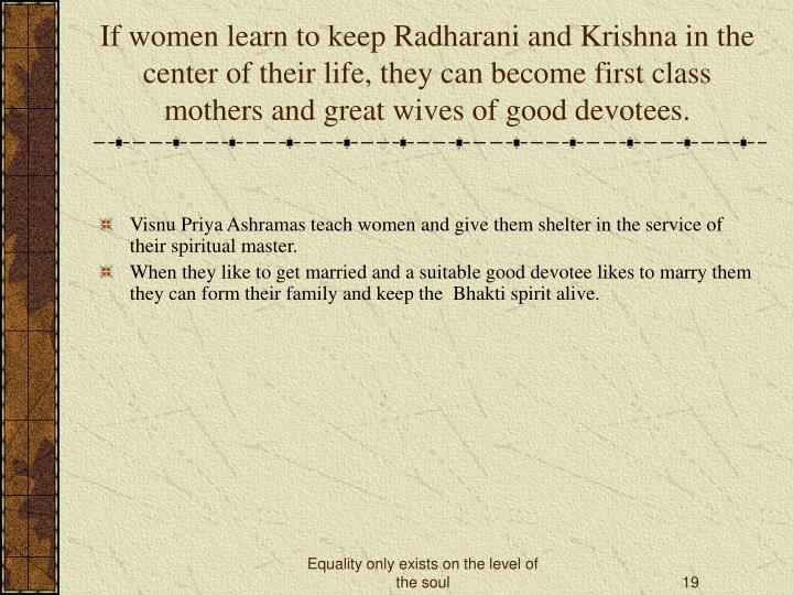 If women learn to keep Radharani and Krishna in the center of their life, they can become first class mothers and great wives of good devotees.