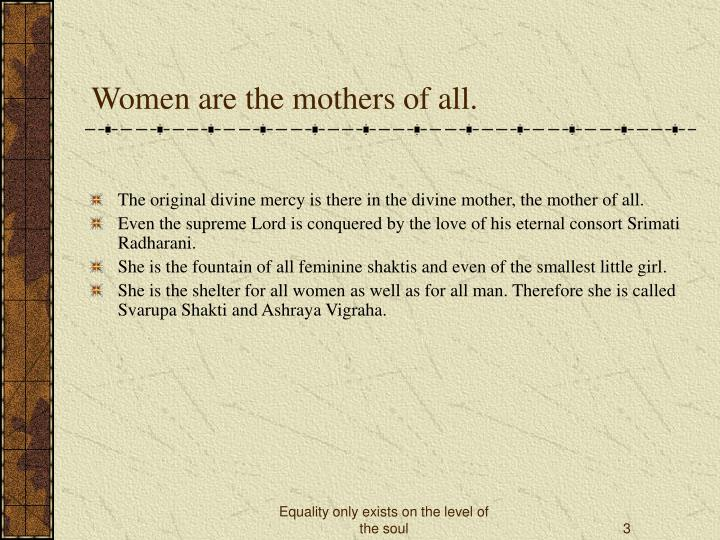 Women are the mothers of all.