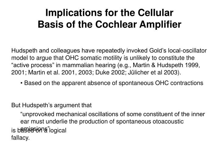 "Hudspeth and colleagues have repeatedly invoked Gold's local-oscillator model to argue that OHC somatic motility is unlikely to constitute the ""active process"" in mammalian hearing (e.g., Martin & Hudspeth 1999, 2001; Martin et al. 2001, 2003; Duke 2002; Jülicher et al 2003)."