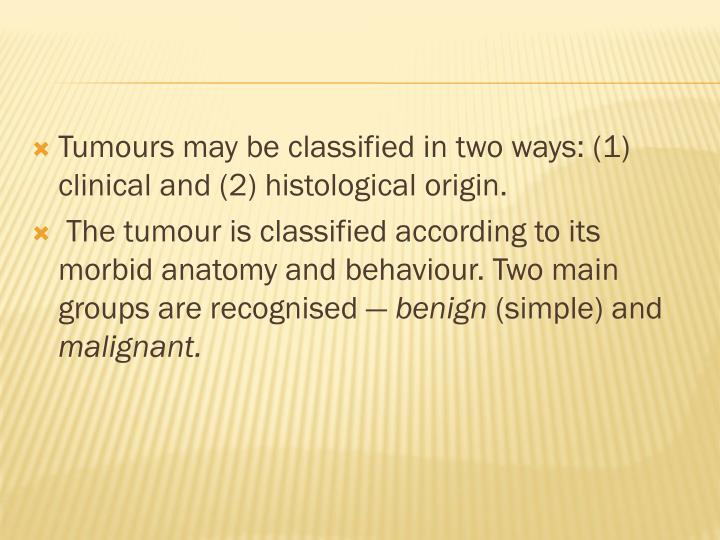 Tumours may be classified in two ways: (1) clinical and (2) histological origin.
