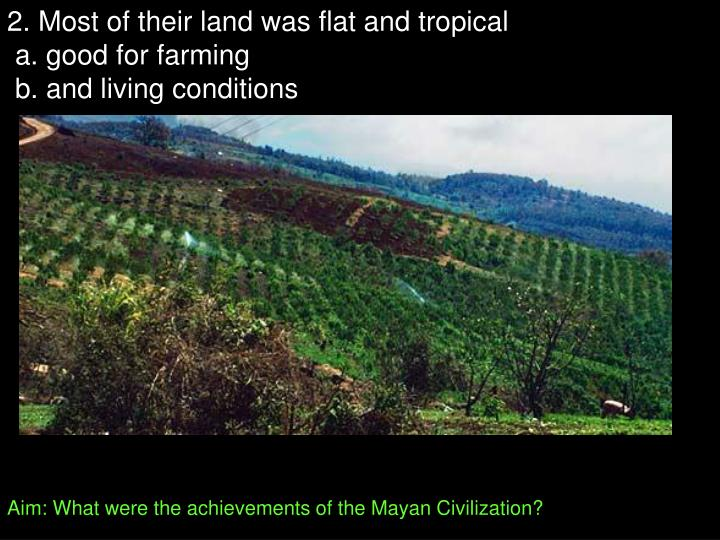 2. Most of their land was flat and tropical