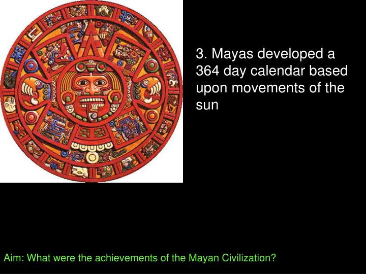 3. Mayas developed a 364 day calendar based upon movements of the sun