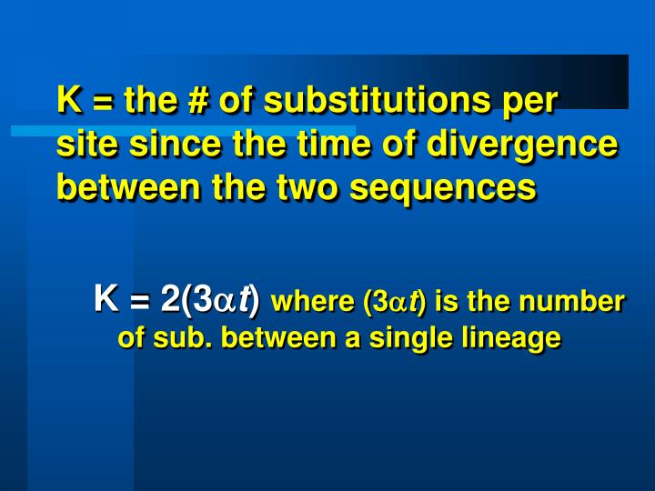 K = the # of substitutions per site since the time of divergence between the two sequences