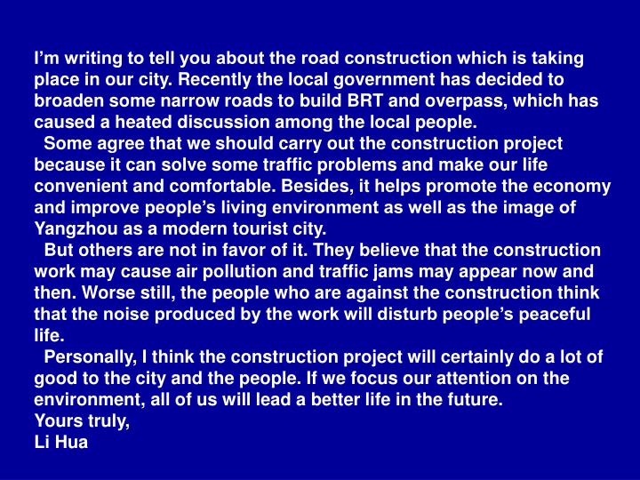 I'm writing to tell you about the road construction which is taking place in our city. Recently the local government has decided to broaden some narrow roads to build BRT and overpass, which has caused a heated discussion among the local people.