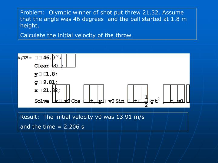 Problem:  Olympic winner of shot put threw 21.32. Assume that the angle was 46 degrees  and the ball started at 1.8 m height.