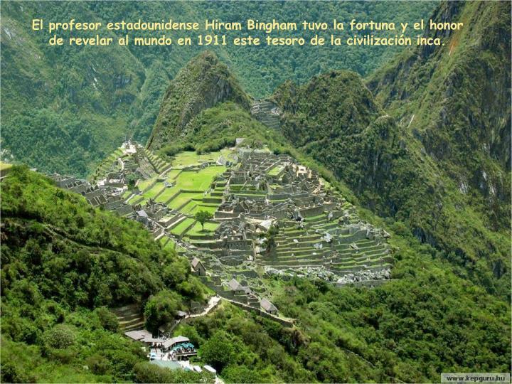 El profesor estadounidense Hiram Bingham tuvo la fortuna y el honor de revelar al mundo en 1911 este tesoro de la civilización inca.
