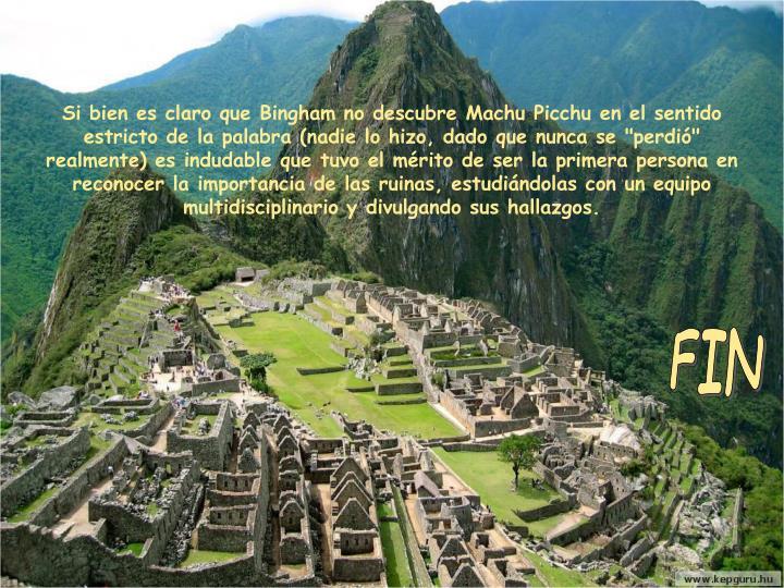 """Si bien es claro que Bingham no descubre Machu Picchu en el sentido estricto de la palabra (nadie lo hizo, dado que nunca se """"perdió"""" realmente) es indudable que tuvo el mérito de ser la primera persona en reconocer la importancia de las ruinas, estudiándolas con un equipo multidisciplinario y divulgando sus hallazgos."""