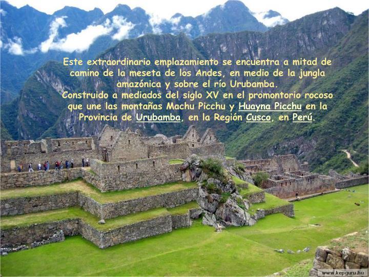 Este extraordinario emplazamiento se encuentra a mitad de camino de la meseta de los Andes, en medio de la jungla amazónica y sobre el río Urubamba