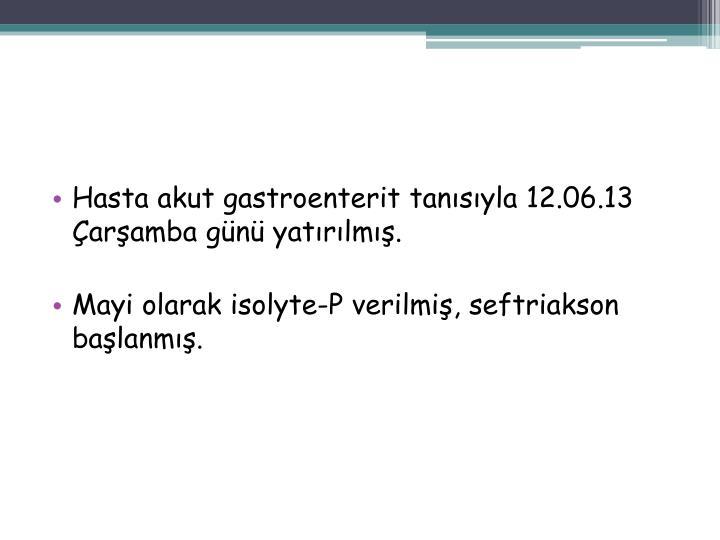 Hasta akut gastroenterit tanısıyla 12.06.13 Çarşamba günü yatırılmış.