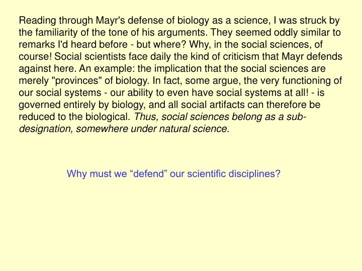 "Reading through Mayr's defense of biology as a science, I was struck by the familiarity of the tone of his arguments. They seemed oddly similar to remarks I'd heard before - but where? Why, in the social sciences, of course! Social scientists face daily the kind of criticism that Mayr defends against here. An example: the implication that the social sciences are merely ""provinces"" of biology. In fact, some argue, the very functioning of our social systems - our ability to even have social systems at all! - is governed entirely by biology, and all social artifacts can therefore be reduced to the biological."