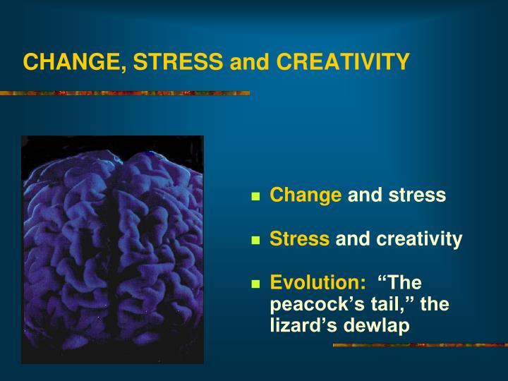 CHANGE, STRESS and CREATIVITY