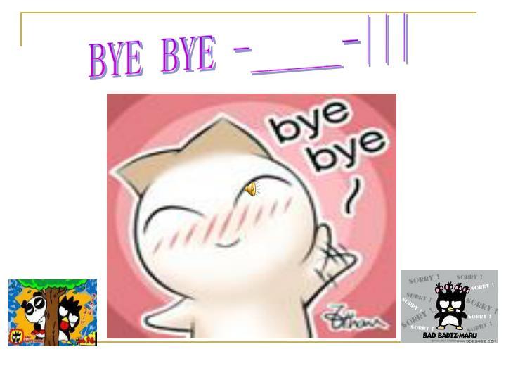 BYE BYE -_____-|||