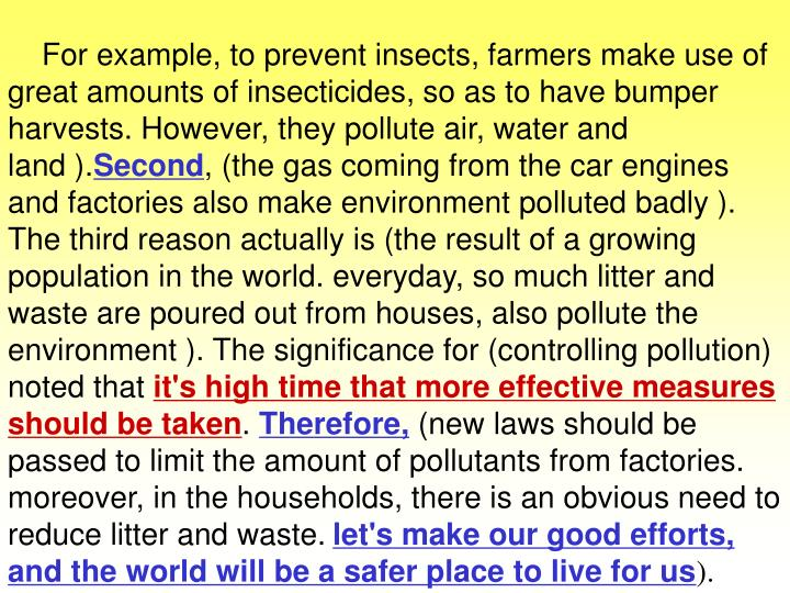 For example, to prevent insects, farmers make use of great amounts of insecticides, so as to have bumper harvests. However, they pollute air, water and land ).