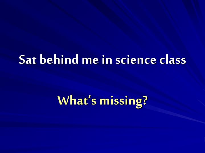 Sat behind me in science class