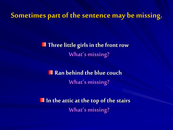 Sometimes part of the sentence may be missing.