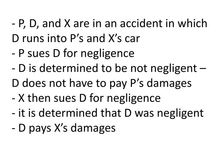 - P, D, and X are in an accident in which D runs into P's and X's car