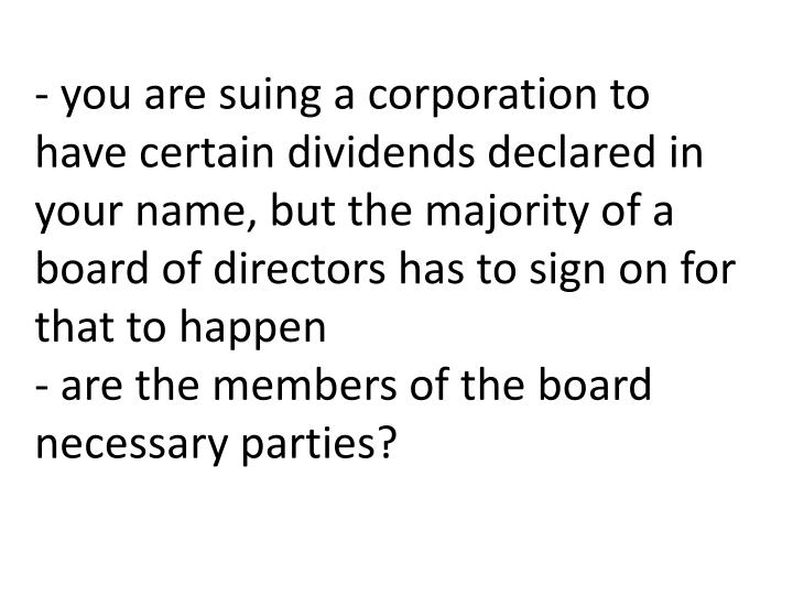- you are suing a corporation to have certain dividends declared in your name, but the majority of a board of directors has to sign on for that to happen